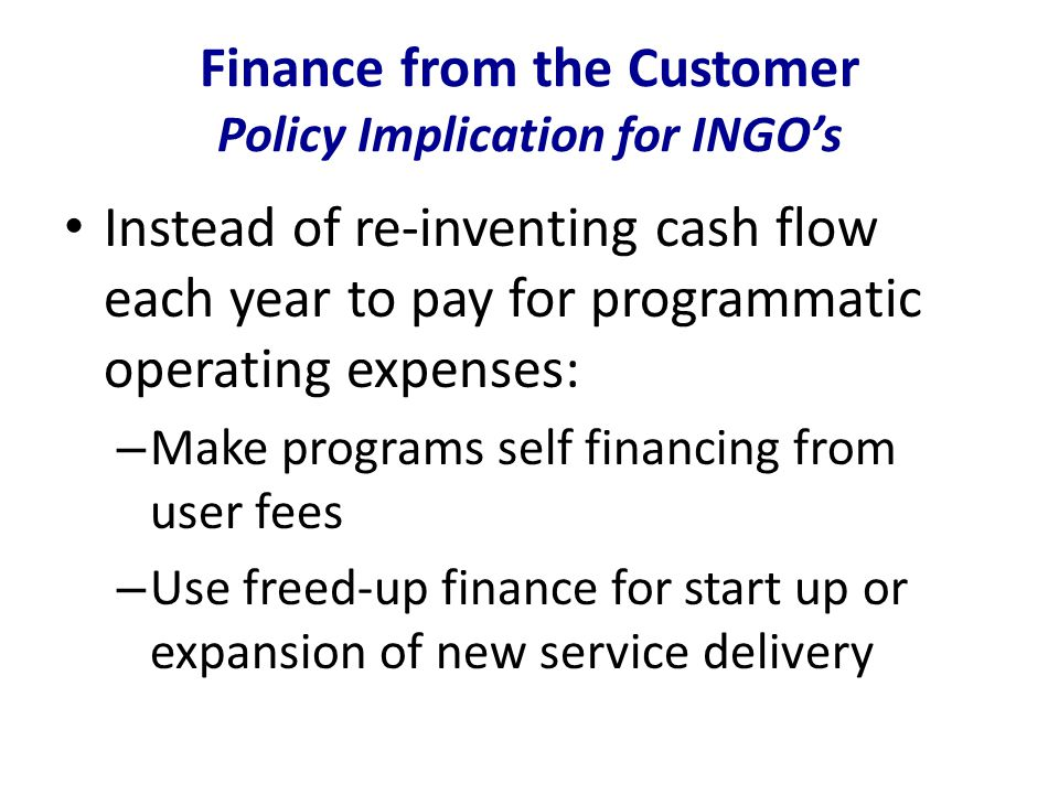 Finance from the Customer Policy Implication for INGO's Instead of re-inventing cash flow each year to pay for programmatic operating expenses: – Make