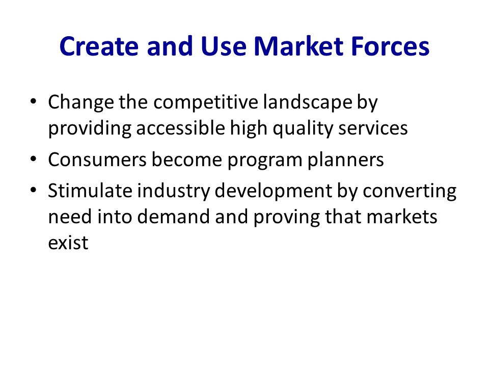Create and Use Market Forces Change the competitive landscape by providing accessible high quality services Consumers become program planners Stimulate industry development by converting need into demand and proving that markets exist