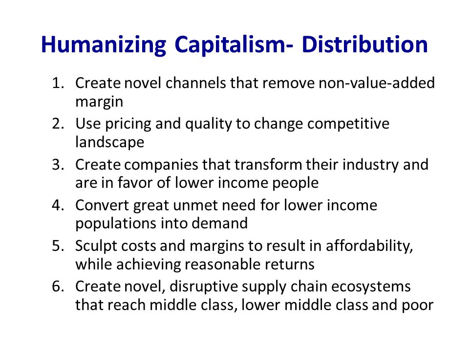 Humanizing Capitalism- Distribution 1.Create novel channels that remove non-value-added margin 2.Use pricing and quality to change competitive landscape 3.Create companies that transform their industry and are in favor of lower income people 4.Convert great unmet need for lower income populations into demand 5.Sculpt costs and margins to result in affordability, while achieving reasonable returns 6.Create novel, disruptive supply chain ecosystems that reach middle class, lower middle class and poor