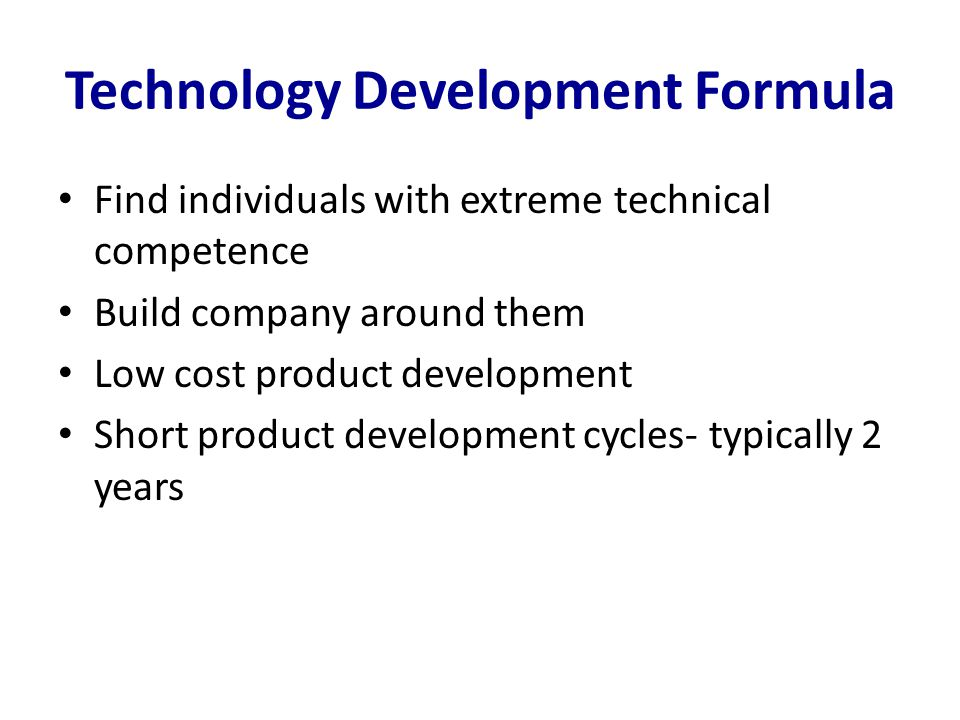Technology Development Formula Find individuals with extreme technical competence Build company around them Low cost product development Short product development cycles- typically 2 years