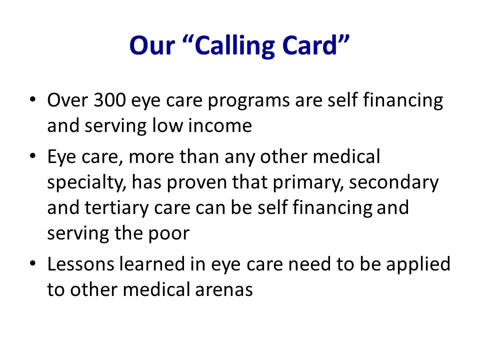 """Our """"Calling Card"""" Over 300 eye care programs are self financing and serving low income Eye care, more than any other medical specialty, has proven th"""