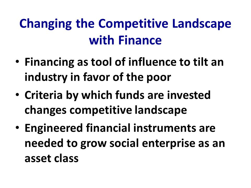 Changing the Competitive Landscape with Finance Financing as tool of influence to tilt an industry in favor of the poor Criteria by which funds are invested changes competitive landscape Engineered financial instruments are needed to grow social enterprise as an asset class