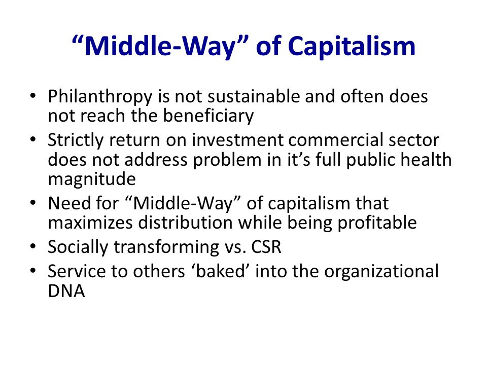 """""""Middle-Way"""" of Capitalism Philanthropy is not sustainable and often does not reach the beneficiary Strictly return on investment commercial sector do"""