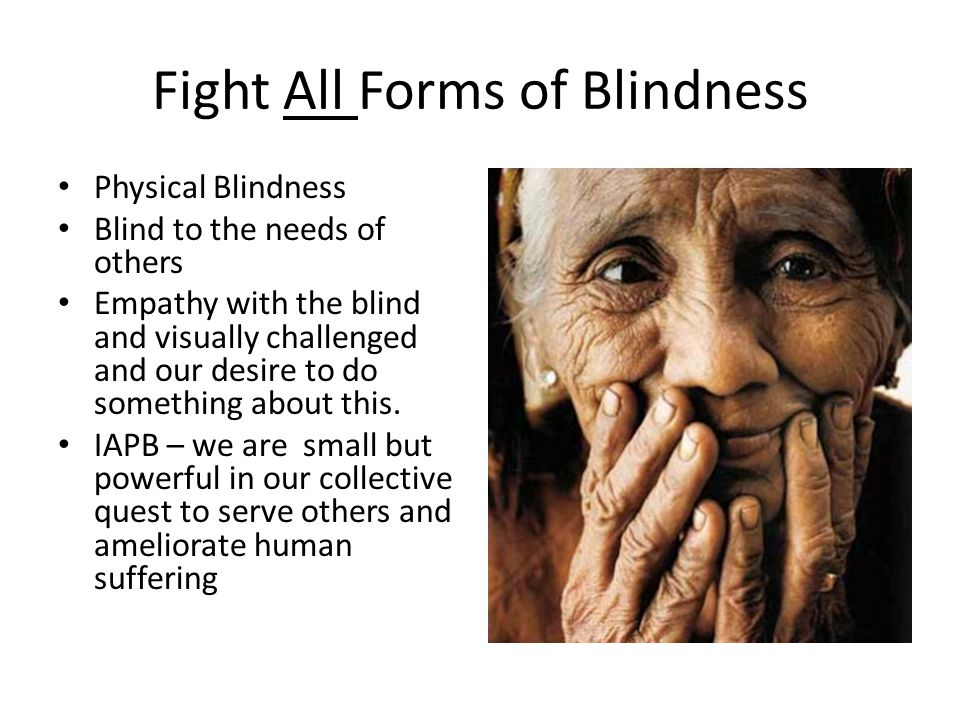 Fight All Forms of Blindness Physical Blindness Blind to the needs of others Empathy with the blind and visually challenged and our desire to do something about this.