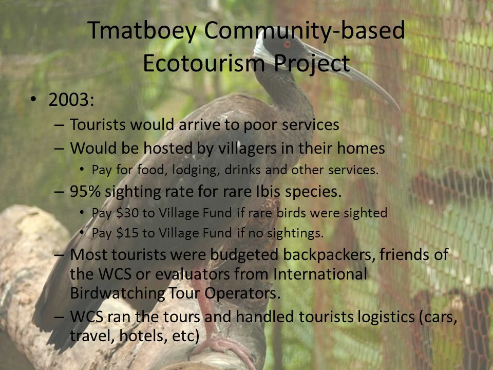 Tmatboey Community-based Ecotourism Project 2003: – Tourists would arrive to poor services – Would be hosted by villagers in their homes Pay for food, lodging, drinks and other services.