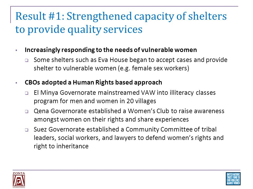 Result #1: Strengthened capacity of shelters to provide quality services  Increasingly responding to the needs of vulnerable women  Some shelters such as Eva House began to accept cases and provide shelter to vulnerable women (e.g.