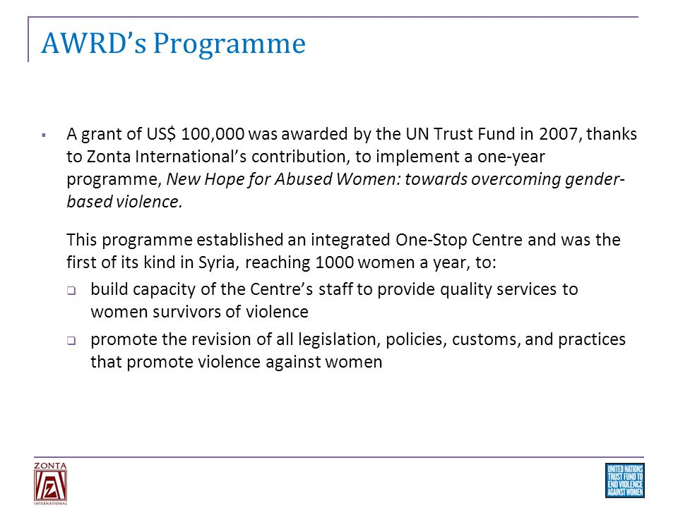 AWRD's Programme  A grant of US$ 100,000 was awarded by the UN Trust Fund in 2007, thanks to Zonta International's contribution, to implement a one-year programme, New Hope for Abused Women: towards overcoming gender- based violence.
