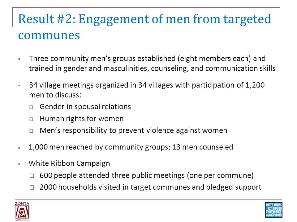 Result #2: Engagement of men from targeted communes  Three community men's groups established (eight members each) and trained in gender and masculinities, counseling, and communication skills  34 village meetings organized in 34 villages with participation of 1,200 men to discuss:  Gender in spousal relations  Human rights for women  Men's responsibility to prevent violence against women  1,000 men reached by community groups; 13 men counseled  White Ribbon Campaign  600 people attended three public meetings (one per commune)  2000 households visited in target communes and pledged support