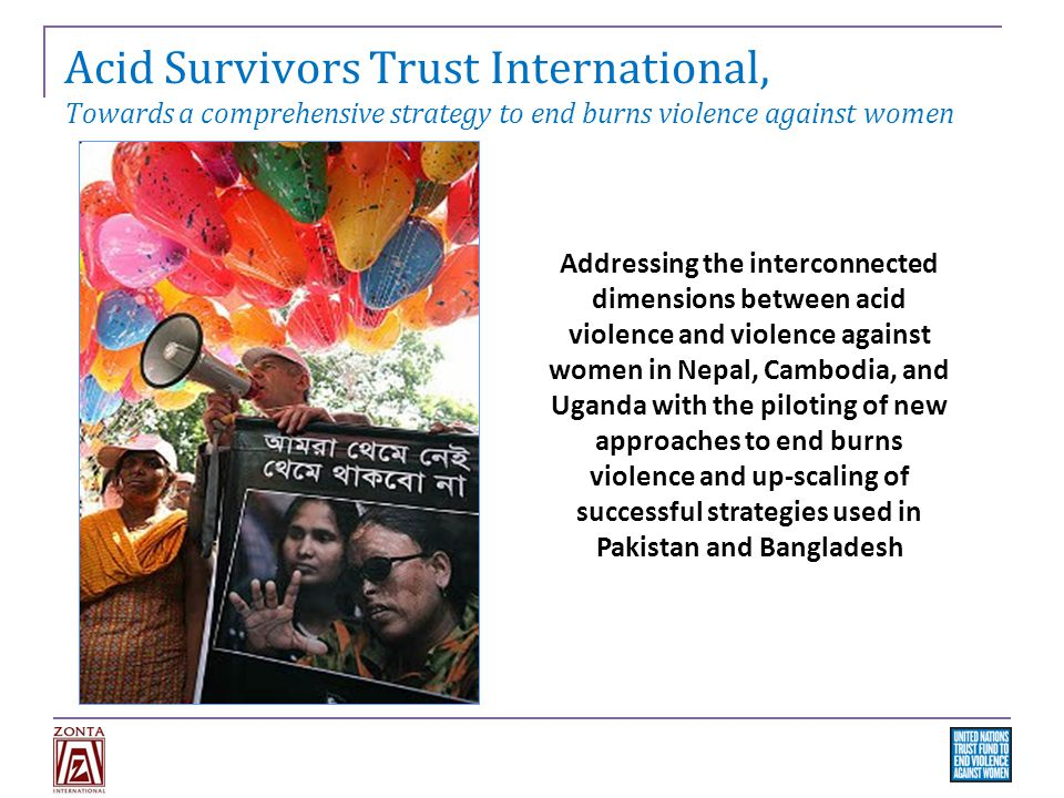Acid Survivors Trust International, Towards a comprehensive strategy to end burns violence against women Addressing the interconnected dimensions between acid violence and violence against women in Nepal, Cambodia, and Uganda with the piloting of new approaches to end burns violence and up-scaling of successful strategies used in Pakistan and Bangladesh