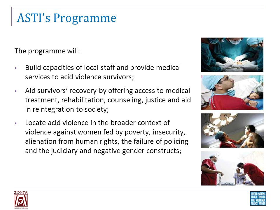 ASTI's Programme The programme will:  Build capacities of local staff and provide medical services to acid violence survivors;  Aid survivors' recovery by offering access to medical treatment, rehabilitation, counseling, justice and aid in reintegration to society;  Locate acid violence in the broader context of violence against women fed by poverty, insecurity, alienation from human rights, the failure of policing and the judiciary and negative gender constructs;