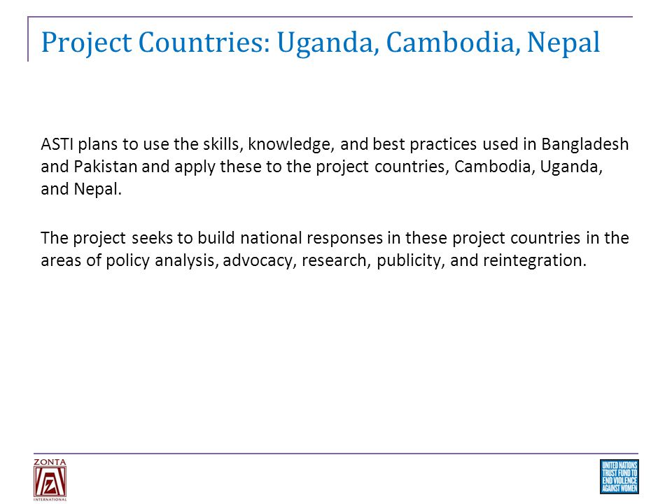 Project Countries: Uganda, Cambodia, Nepal ASTI plans to use the skills, knowledge, and best practices used in Bangladesh and Pakistan and apply these to the project countries, Cambodia, Uganda, and Nepal.