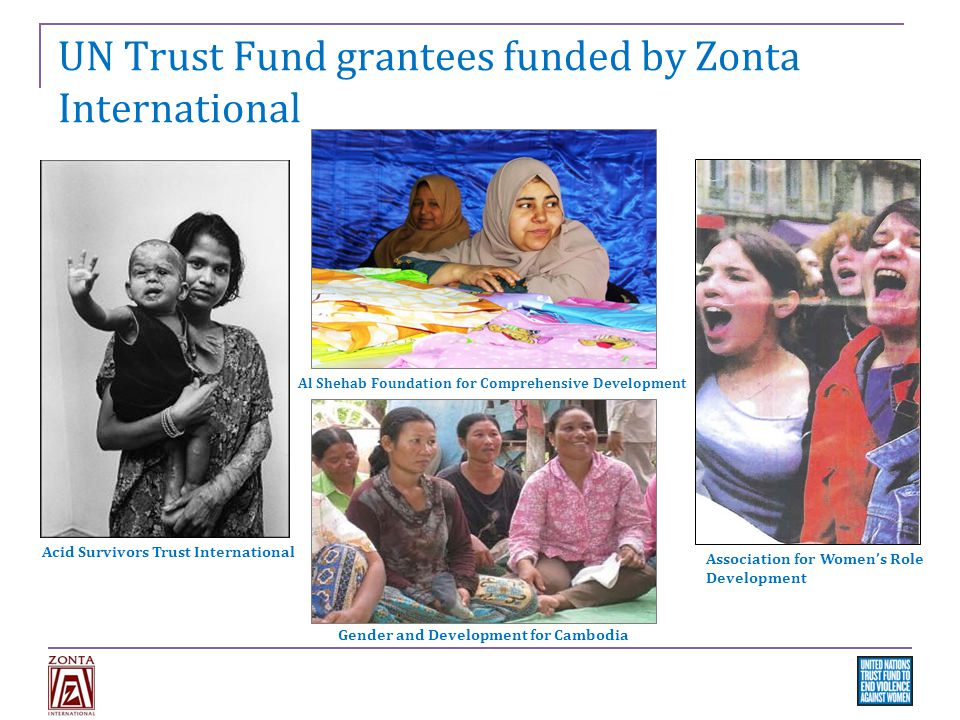 UN Trust Fund grantees funded by Zonta International Acid Survivors Trust International Al Shehab Foundation for Comprehensive Development Association for Women's Role Development Gender and Development for Cambodia