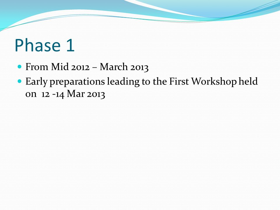 Phase 1 From Mid 2012 – March 2013 Early preparations leading to the First Workshop held on 12 -14 Mar 2013