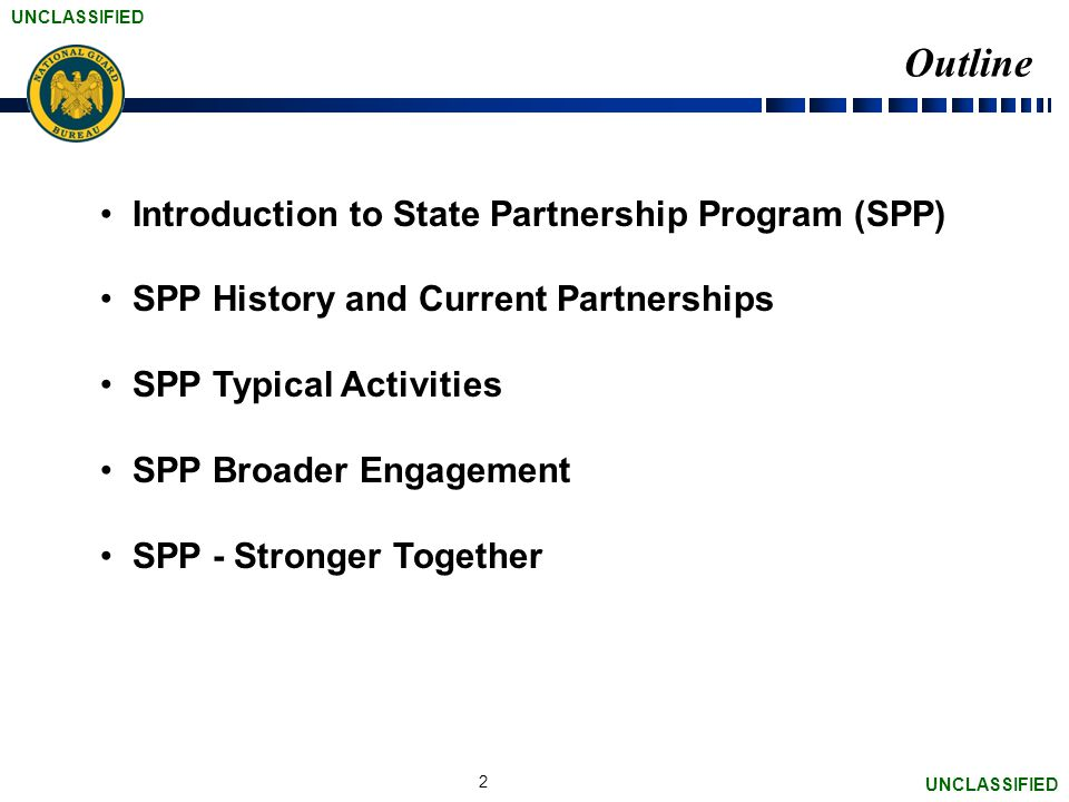 UNCLASSIFIED Outline Introduction to State Partnership Program (SPP) SPP History and Current Partnerships SPP Typical Activities SPP Broader Engagement SPP - Stronger Together 2