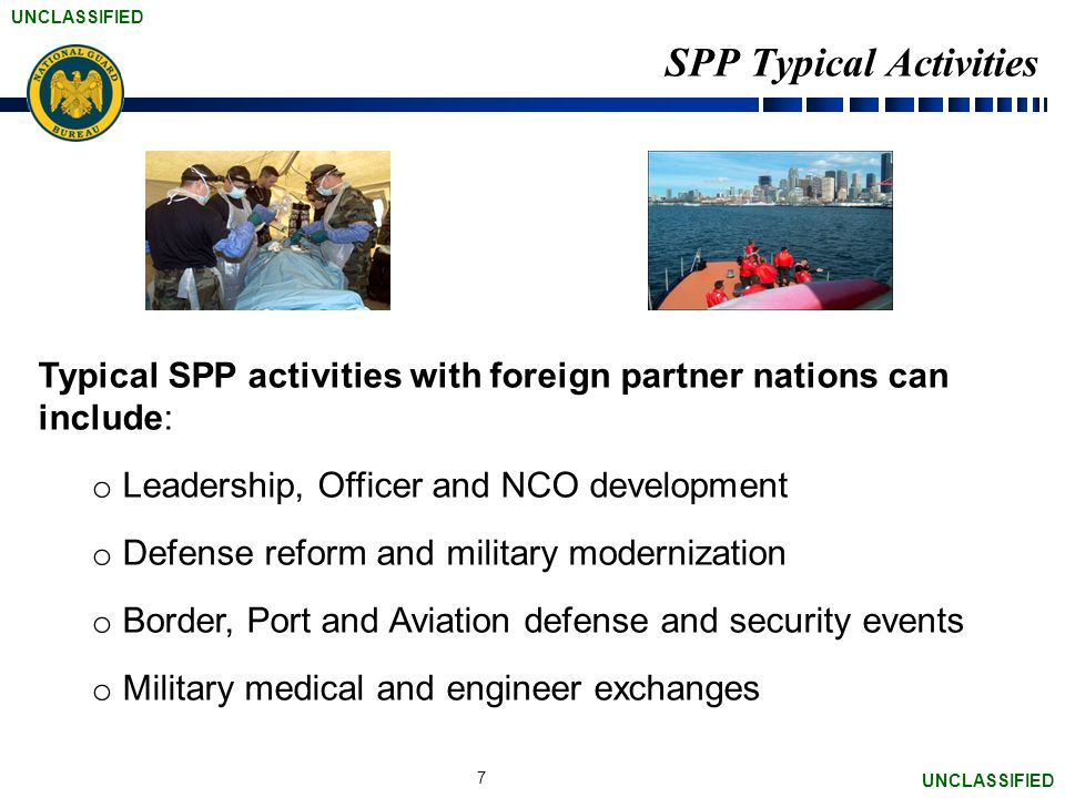 UNCLASSIFIED SPP Typical Activities Typical SPP activities with foreign partner nations can include: o Leadership, Officer and NCO development o Defense reform and military modernization o Border, Port and Aviation defense and security events o Military medical and engineer exchanges 7