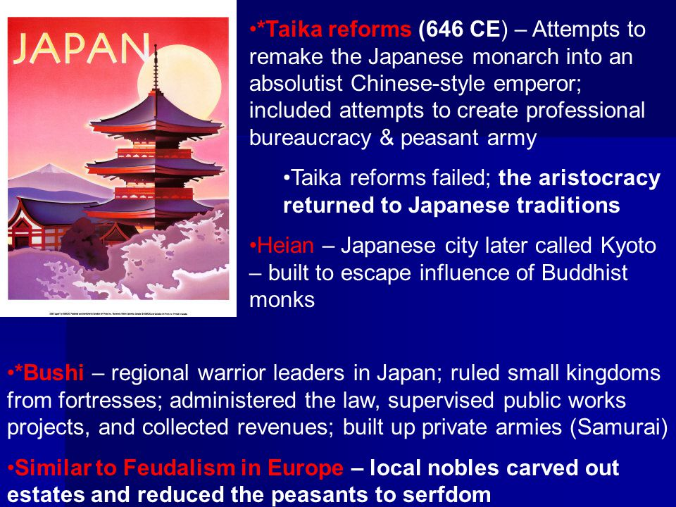 *Taika reforms (646 CE) – Attempts to remake the Japanese monarch into an absolutist Chinese-style emperor; included attempts to create professional b