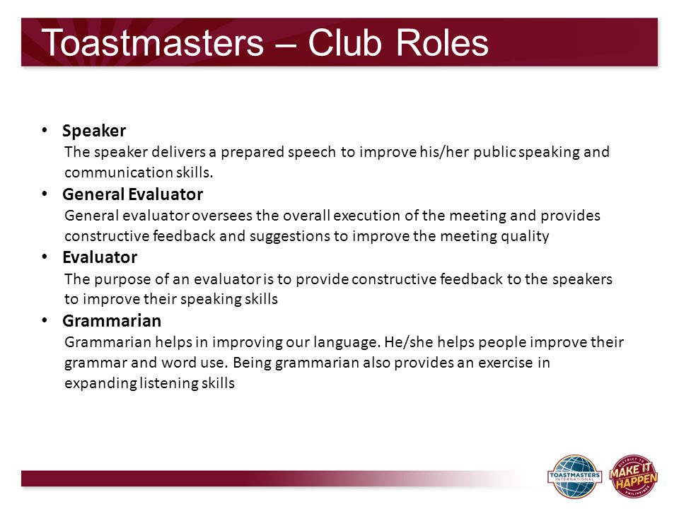 Toastmasters – Club Roles Speaker The speaker delivers a prepared speech to improve his/her public speaking and communication skills. General Evaluato