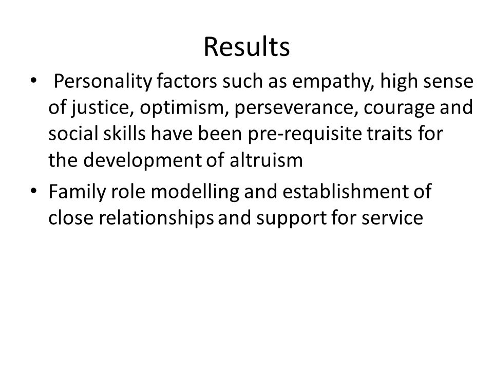 Results Personality factors such as empathy, high sense of justice, optimism, perseverance, courage and social skills have been pre-requisite traits for the development of altruism Family role modelling and establishment of close relationships and support for service PRESENTATION TITLE