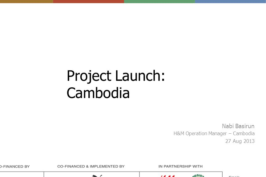 Project Launch: Cambodia Nabi Basirun H&M Operation Manager – Cambodia 27 Aug 2013