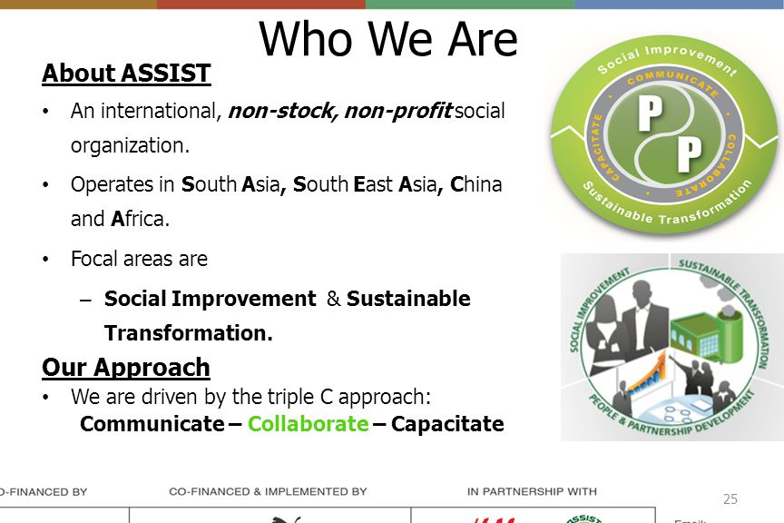 Who We Are About ASSIST An international, non-stock, non-profit social organization. Operates in South Asia, South East Asia, China and Africa. Focal