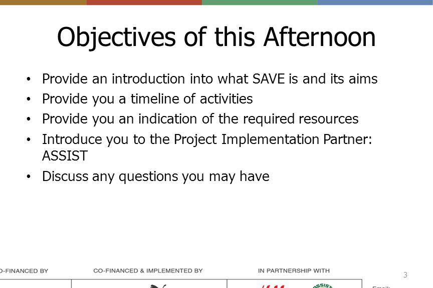 Objectives of this Afternoon Provide an introduction into what SAVE is and its aims Provide you a timeline of activities Provide you an indication of