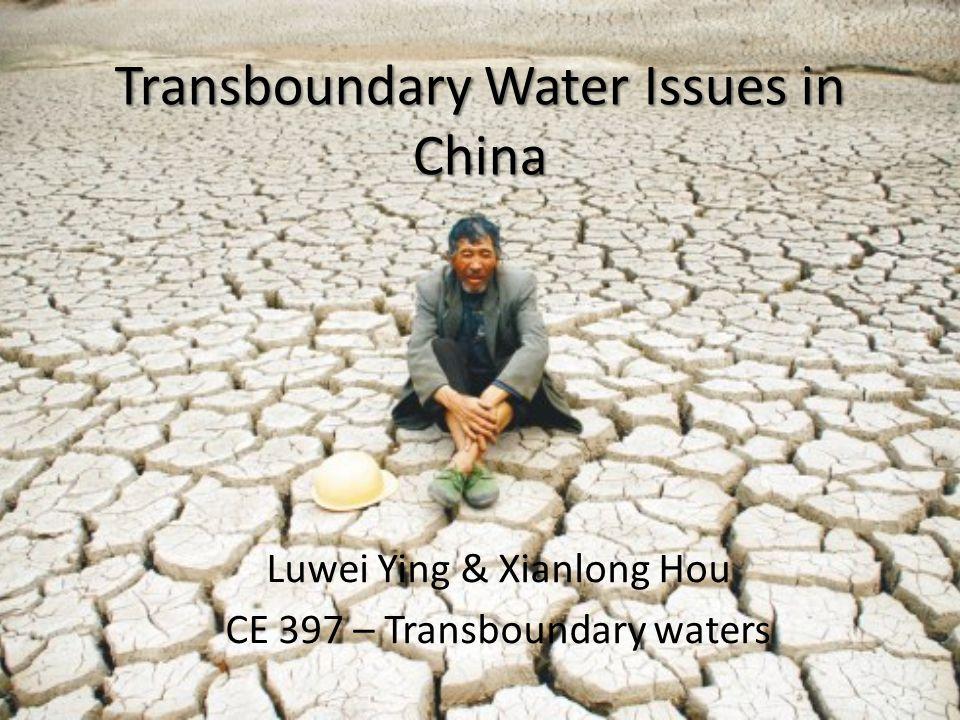 Transboundary Water Issues in China Luwei Ying & Xianlong Hou CE 397 – Transboundary waters