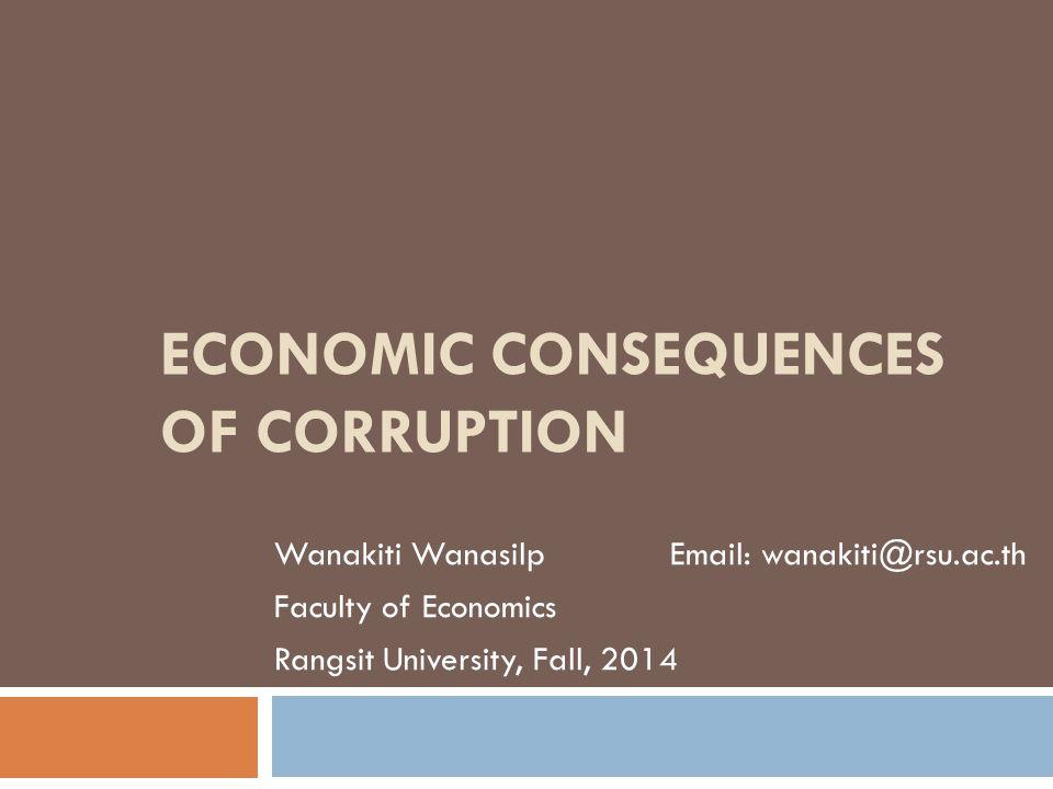 ECONOMIC CONSEQUENCES OF CORRUPTION Wanakiti Wanasilp Email: wanakiti@rsu.ac.th Faculty of Economics Rangsit University, Fall, 2014