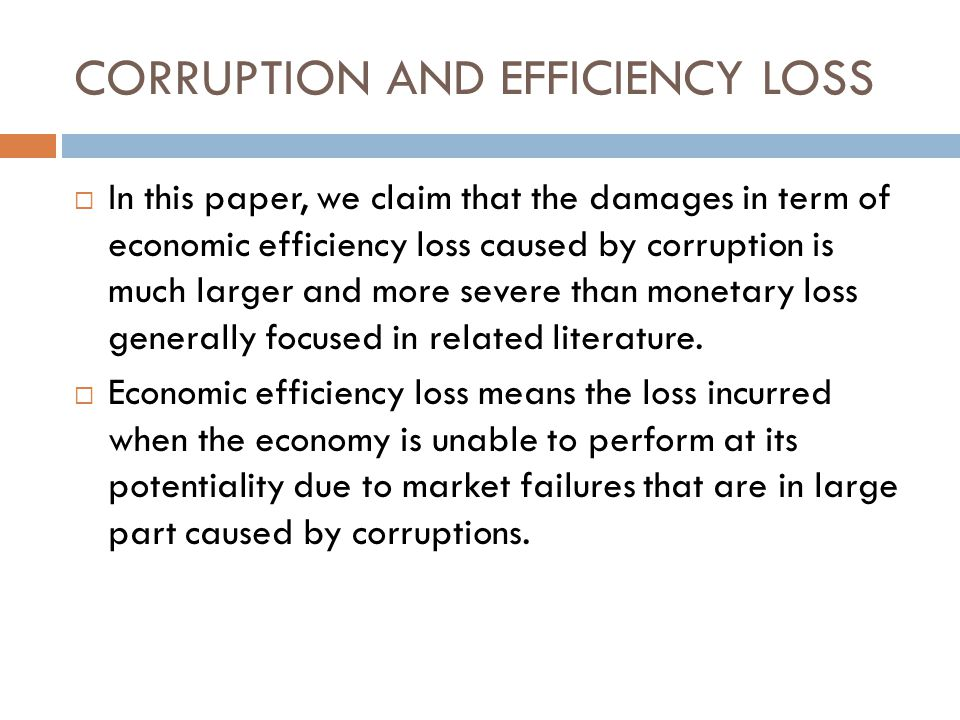 CORRUPTION AND EFFICIENCY LOSS  In this paper, we claim that the damages in term of economic efficiency loss caused by corruption is much larger and more severe than monetary loss generally focused in related literature.