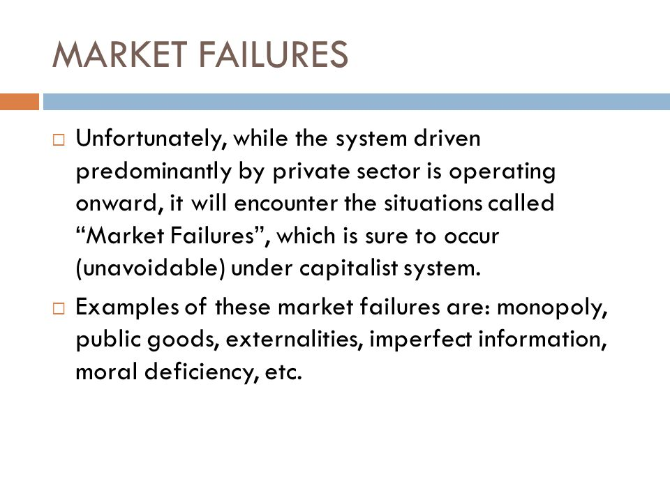 MARKET FAILURES  Unfortunately, while the system driven predominantly by private sector is operating onward, it will encounter the situations called Market Failures , which is sure to occur (unavoidable) under capitalist system.