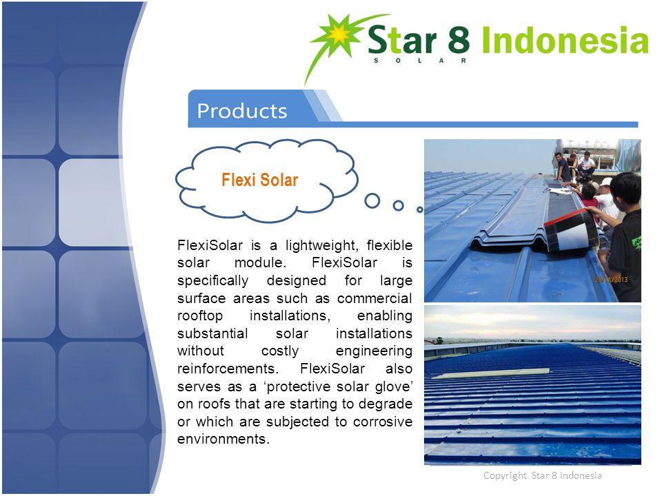 Copyright Star 8 Indonesia Flexi Solar FlexiSolar is a lightweight, flexible solar module. FlexiSolar is specifically designed for large surface areas