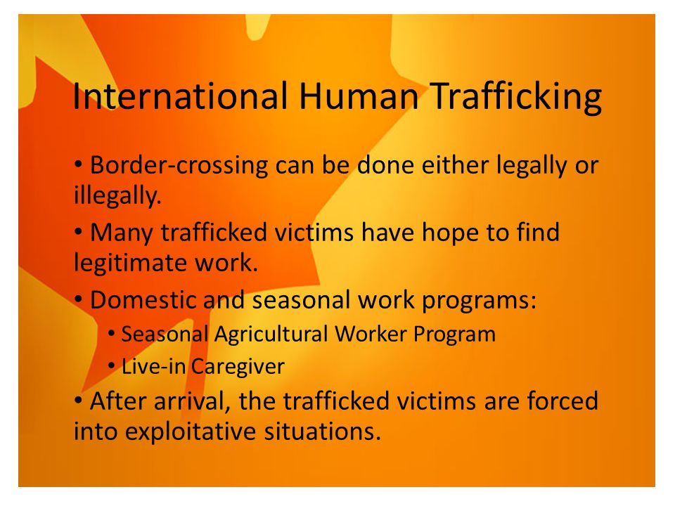 International Human Trafficking Border-crossing can be done either legally or illegally. Many trafficked victims have hope to find legitimate work. Do