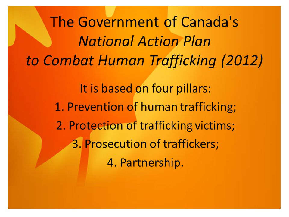 The Government of Canada's National Action Plan to Combat Human Trafficking (2012) It is based on four pillars: 1. Prevention of human trafficking; 2.