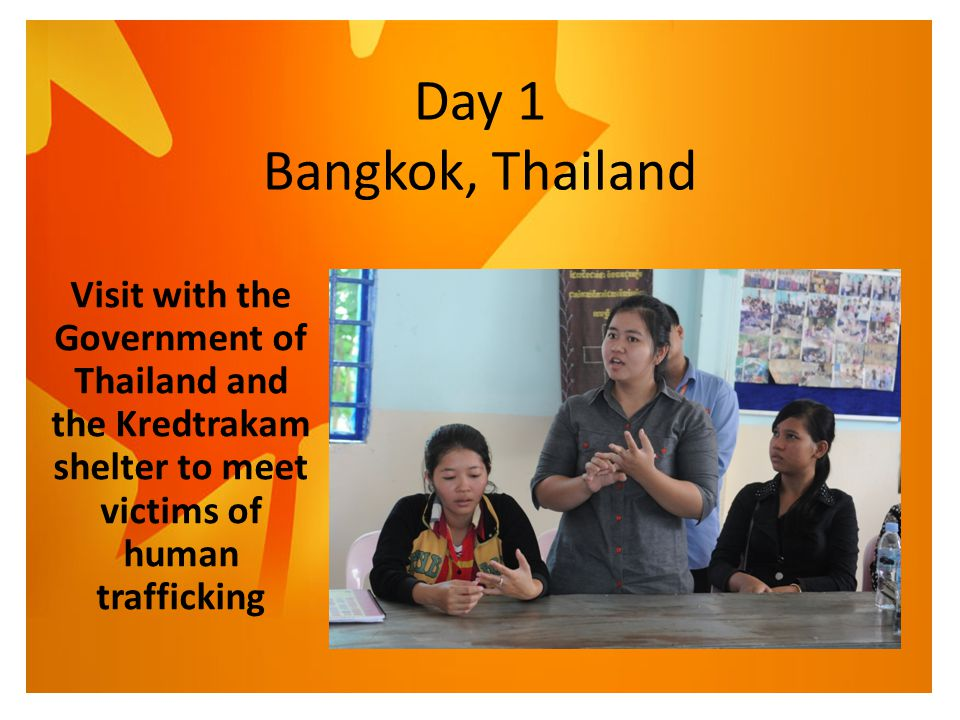 Day 1 Bangkok, Thailand Visit with the Government of Thailand and the Kredtrakam shelter to meet victims of human trafficking