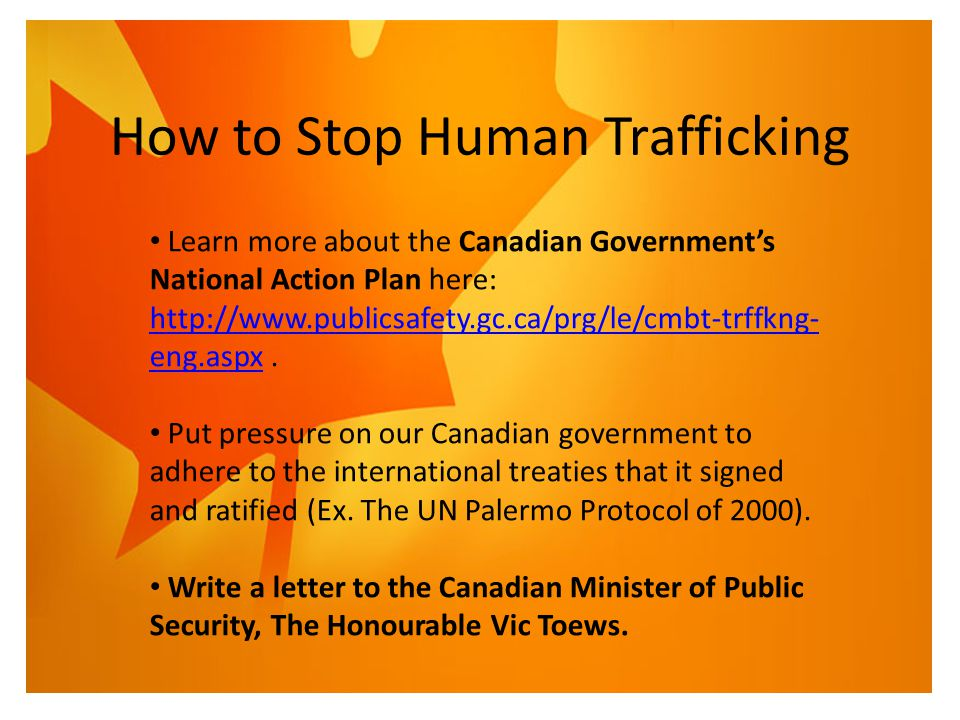 How to Stop Human Trafficking Learn more about the Canadian Government's National Action Plan here: http://www.publicsafety.gc.ca/prg/le/cmbt-trffkng- eng.aspx.