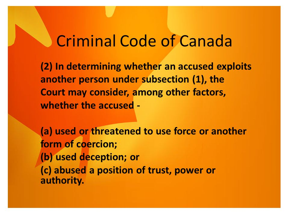 Criminal Code of Canada (2) In determining whether an accused exploits another person under subsection (1), the Court may consider, among other factor