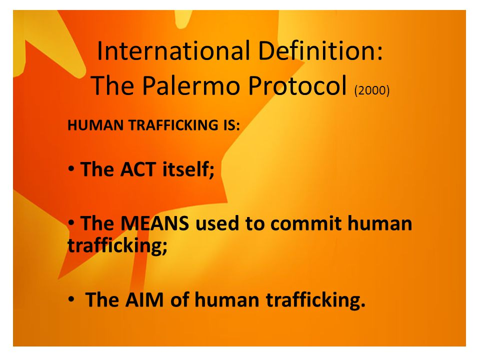 International Definition: The Palermo Protocol (2000) HUMAN TRAFFICKING IS: The ACT itself; The MEANS used to commit human trafficking; The AIM of hum