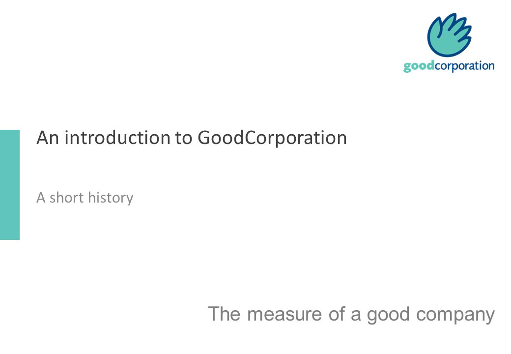An introduction to GoodCorporation A short history The measure of a good company