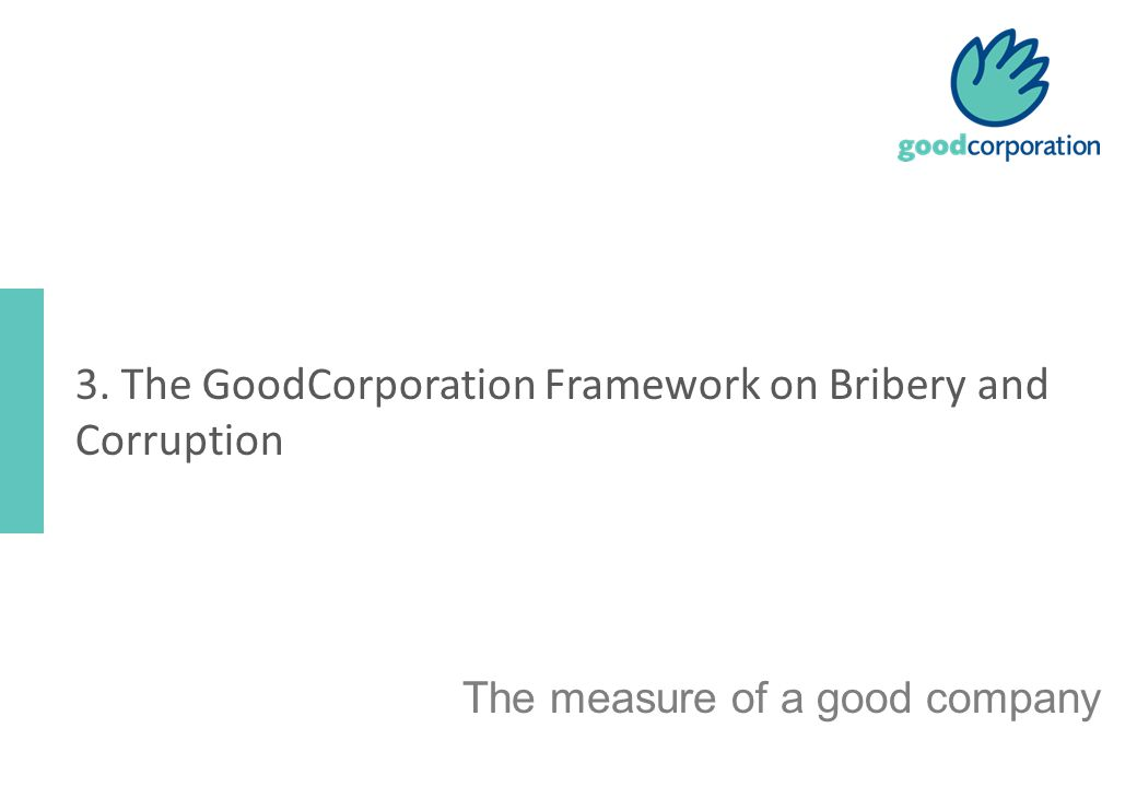 The measure of a good company 3. The GoodCorporation Framework on Bribery and Corruption