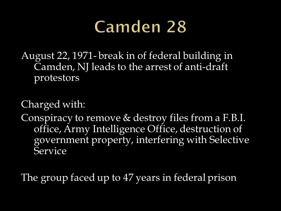 August 22, 1971- break in of federal building in Camden, NJ leads to the arrest of anti-draft protestors Charged with: Conspiracy to remove & destroy files from a F.B.I.
