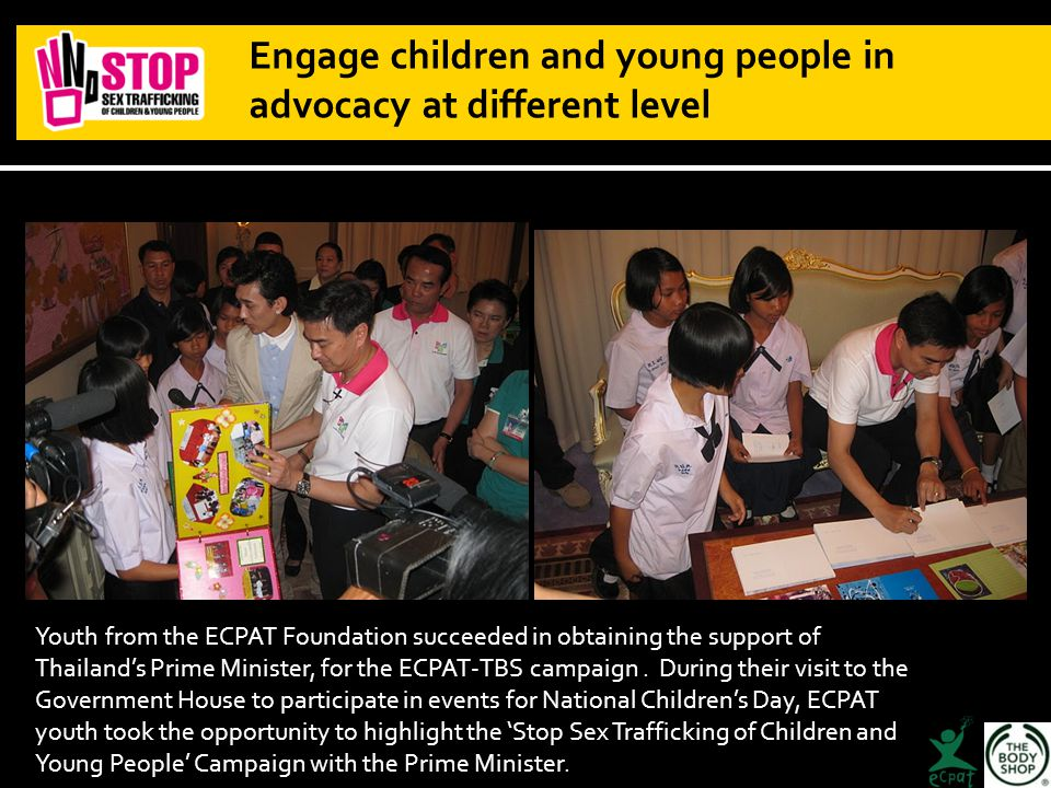 Engage children and young people in advocacy at different level Youth from the ECPAT Foundation succeeded in obtaining the support of Thailand's Prime Minister, for the ECPAT-TBS campaign.