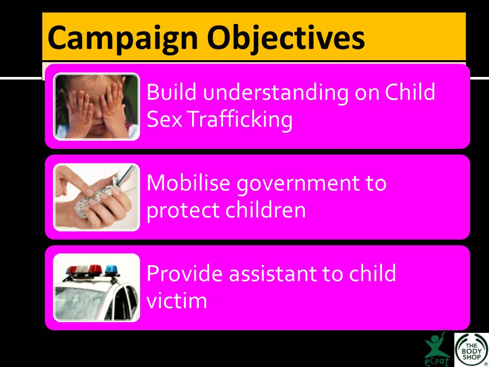 Campaign Objectives Build understanding on Child Sex Trafficking Mobilise government to protect children Provide assistant to child victim