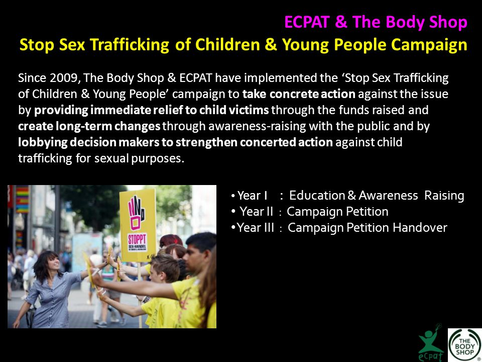 Since 2009, The Body Shop & ECPAT have implemented the 'Stop Sex Trafficking of Children & Young People' campaign to take concrete action against the issue by providing immediate relief to child victims through the funds raised and create long‐term changes through awareness-raising with the public and by lobbying decision makers to strengthen concerted action against child trafficking for sexual purposes.