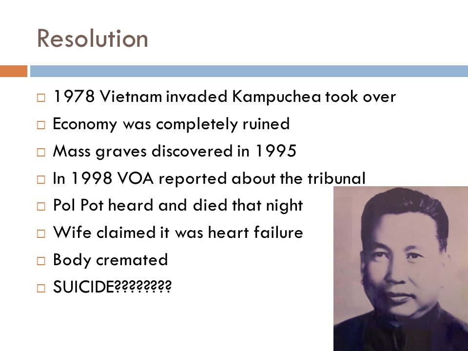 Resolution  1978 Vietnam invaded Kampuchea took over  Economy was completely ruined  Mass graves discovered in 1995  In 1998 VOA reported about the tribunal  Pol Pot heard and died that night  Wife claimed it was heart failure  Body cremated  SUICIDE