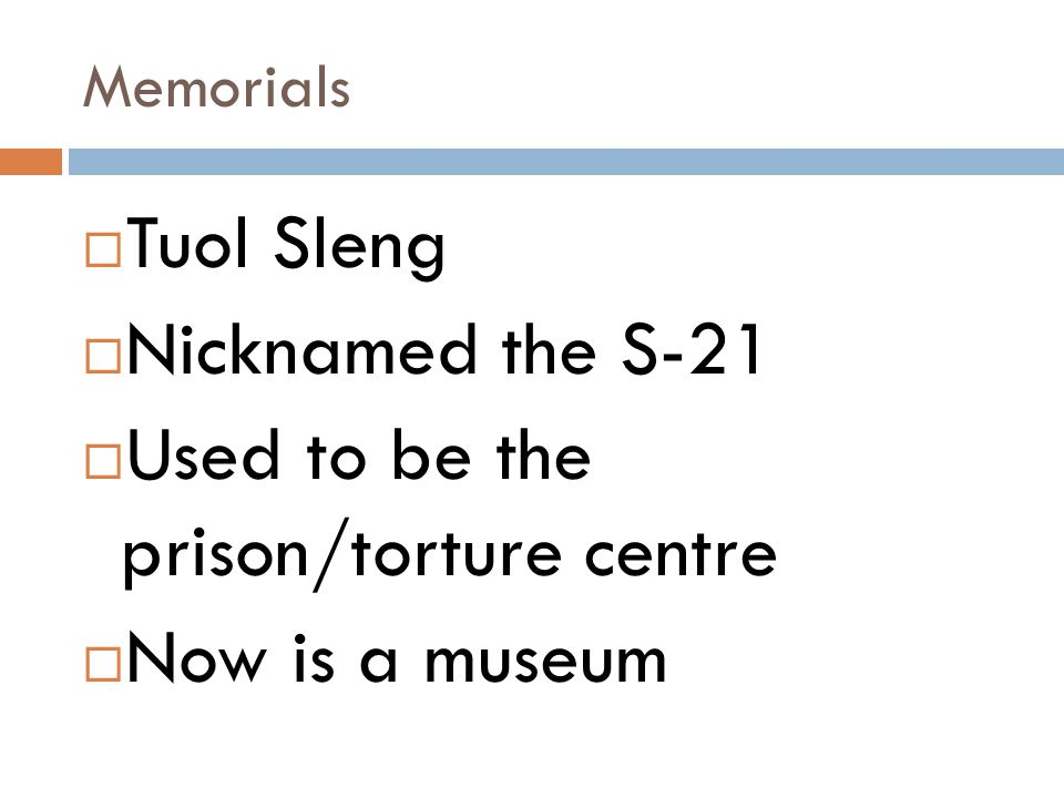 Memorials  Tuol Sleng  Nicknamed the S-21  Used to be the prison/torture centre  Now is a museum