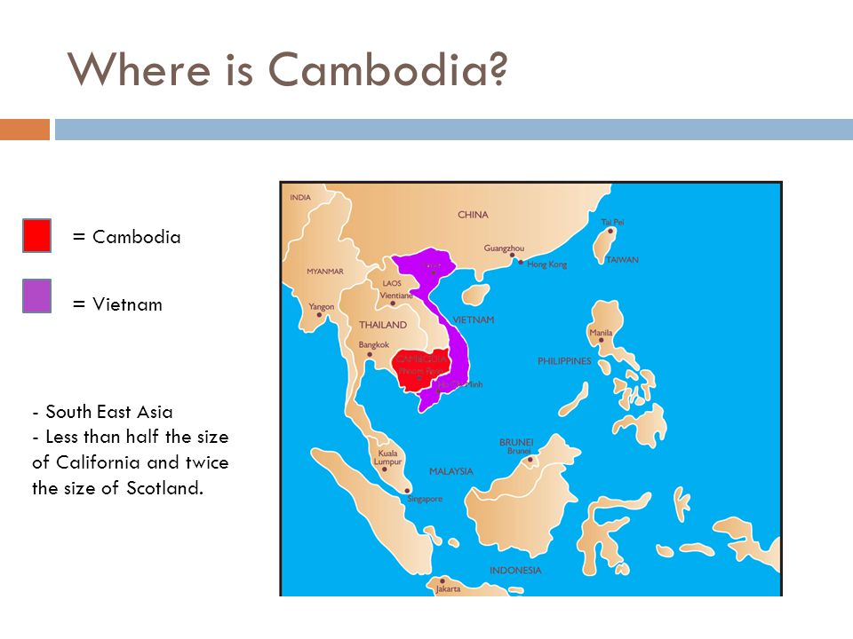 Where is Cambodia? = Cambodia = Vietnam - South East Asia - Less than half the size of California and twice the size of Scotland.