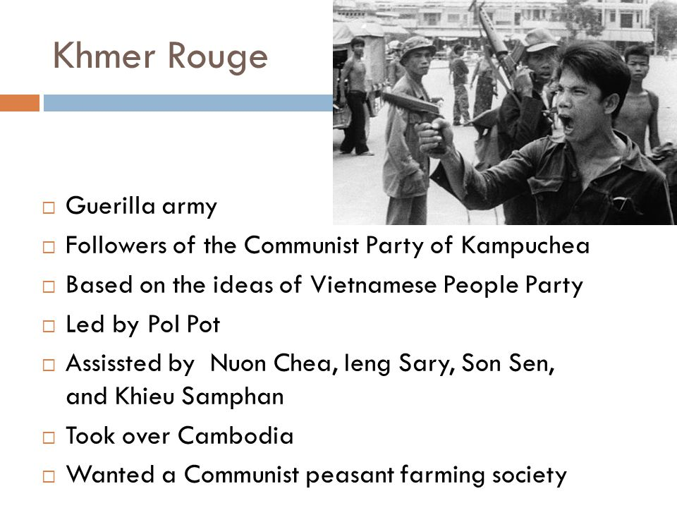 Khmer Rouge  Guerilla army  Followers of the Communist Party of Kampuchea  Based on the ideas of Vietnamese People Party  Led by Pol Pot  Assissted by Nuon Chea, Ieng Sary, Son Sen, and Khieu Samphan  Took over Cambodia  Wanted a Communist peasant farming society