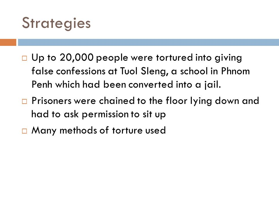 Strategies  Up to 20,000 people were tortured into giving false confessions at Tuol Sleng, a school in Phnom Penh which had been converted into a jail.