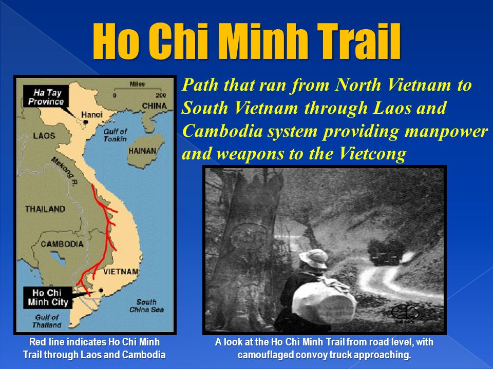 Ho Chi Minh Trail Red line indicates Ho Chi Minh Trail through Laos and Cambodia A look at the Ho Chi Minh Trail from road level, with camouflaged convoy truck approaching.