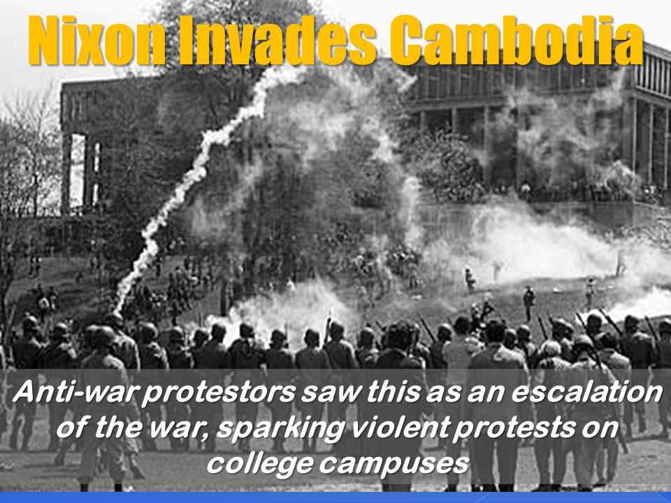 Nixon Invades Cambodia Anti-war protestors saw this as an escalation of the war, sparking violent protests on college campuses