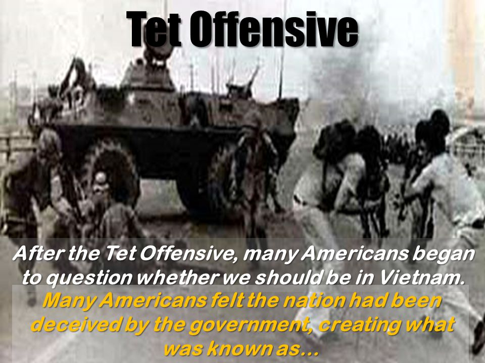 Tet Offensive After the Tet Offensive, many Americans began to question whether we should be in Vietnam.
